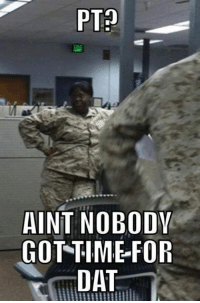 Military Memes: PT  AINT NOBODY  GOT TIM -FOR  DAT Military Memes