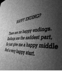 Happy, Happy Endings, and There: PT ENDING  There are no happy endings.  andings are the saddest part,  v me a happy middle  Anda very happy start.