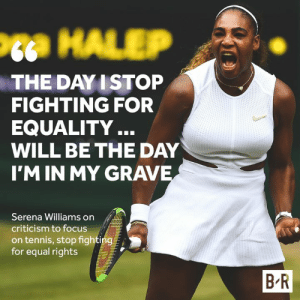 Serena won't change anything: Pta HALEP  THE DAY I STOP  FIGHTING FOR  EQUALITY..  WILL BE THE DAY  I'M IN MY GRAVE  Serena Williams on  criticism to focus  on tennis, stop fighting  for equal rights  B R Serena won't change anything