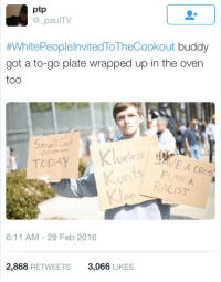 Blackpeopletwitter, White People Invited to the Cookout, and Black: ptp  @ paulTV  #WhitePeopleInvitedToTheCookout buddy  got a to-go plate wrapped up in the oven  too  Small Ccck  TODAY  veless  CRoss  BURV  RACIST  6:11 AM - 29 Feb 2016  2,868 RETWEETS  3,066 LIKES <p>This white guy has won a season pass to all black events (via /r/BlackPeopleTwitter)</p>