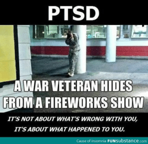 Fireworks, Insomnia, and Psychology: PTSD  A WAR VETERAN HIDES  FROM A FIREWORKS SHOW  ITS NOT ABOUT WHAT'S WRONG WITH YOU,  ITS ABOUT WHAT HAPPENED TO YOU.  Cause of insomnia FUNSubstance.com This. This is why I'm going into science/psychology/therapy