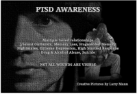 PTSD AWARENESS  Multiple failed relationships  Violent outbursts, Memory Loss, Fragmented Memory  Nightmares, Extreme Depression, High Startled Response  Drug & Alcohol Abuse, Suicide  NOT ALL WOUNDS ARE VISIBLE  Creative Pictures By Larry Mann It is a fight we fight everyday... Veterans' crisis hotline number is 1-800- 273-8255 (pres 1 for Veterans) --If YOU or ANYONE you know is in emotional Crisis; I ask that you/they utilize this Support System...