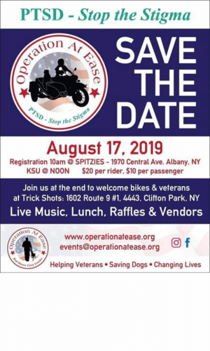 "Club, Dogs, and Food: PTSD Stop the Stigma  Operation  PTSD-Stop the Stigma  At  SAVE  THE  DATE  August 17, 2019  Registration 10am @SPITZIES 1970 Central Ave. Albany. NY  KSU @ NOON $20 per rider. $10 per passenger  Join us at the end to welcome bikes & veterans  at Trick Shots: 1602 Route 9 #1. 4443. Clifton Park. NY  Live Music, Lunch, Raffles & Vendors  www.operationatease.org  events@operationatease.org  Oneraton  re Cay tohe  Helping Veterans Saving Dogs Changing Lives  Ease  Ease  Eas Attention all Bikers! From our Great friends at Operation At Ease Inc   ""Stop the Stigma -PTSD Awareness Ride""  to benefit their organization. OAE would greatly appreciate the promotion of this event by your station  Stop the Stigma PTSD Awareness Motorcycle Ride This ride will be held on August 17, 2019, 10:00 AM registration, Kickstands up at noon! The ride starts at Spitzies Harley Davidson of Albany and ends at Trick Shots with food, beverages, music, raffles, vendors, and 50/50.  On-site registration will be available- $20 per rider, $10 per passenger    OAE works with several different shelters and rescues throughout the United States pairing unwanted dogs with disabled veterans at no cost. All dogs are fully vetted prior to placement at our cost. We then provide a free guided training program for the purposes of PTSD and light mobility service dogs. Veterans attend a small group class with their dogs once a week for four months and learn the skills needed to pass the Canine Good Citizen and the Canine Good Citizen Urban (obedience titles offered through the American Kennel Club). We also work on task training to the veterans specific needs such as, buffering in a crowd and offering brace support to help with standing, to name a few. After the completion of the class, our teams are matched with a public access trainer and we spend the next four to six weeks working on real-life situations. We take our classroom training and apply it to real-life situations in shopping malls, schools, and restaurants. At the completion of this training, the person/dog team is tested for The Public Access Test. After passing the Public Access test they are legally allowed to bring their dog anywhere they go in accordance with the Americans with Disabilities Act.    https://www.operationatease.org/home"