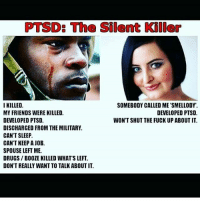 PTSD: The Silent Kiler  I KILLED.  SOMEBODY CALLED ME 'SMELLODY.  MY FRIENDS WERE KILLED.  DEVELOPED PTSD.  DEVELOPED PTSD.  WON'T SHUT THE FUCK UP ABOUT IT.  DISCHARGED FROM THE MILITARY.  CAN'T SLEEP  CAN'T KEEP A JOB.  SPOUSE LEFT ME.  DRUGS BOOZE KILLED WHATS LEFT.  DON'T REALLY WANT TO TALK ABOUT IT.