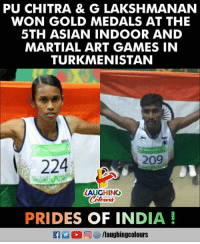 Asian, Games, and India: PU CHITRA & G LAKSHMANAN  WON GOLD MEDALS AT THE  5TH ASIAN INDOOR AND  MARTIAL ART GAMES IN  TURKMENISTAN  209  224  LAUGHING  PRIDES OF INDIA