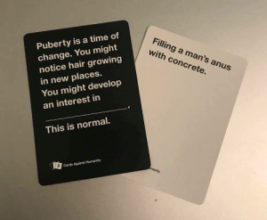 Cards Against Humanity, Hair, and Time: Puberty is a time of  change. You might  notice hair growing  in new places.  You might develop  an interest in  Filling a man's anus  with concrete.  This is normal.  6  Cards Against Humanity I though i was the only one
