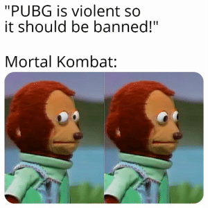 """I didnt see that.: """"PUBG is violent so  it should be banned!""""  Mortal Kombat: I didnt see that."""