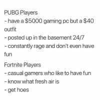 "Fresh, Hoes, and Dank Memes: PUBG Players  have a $5000 gaming pc but a $40  outfit  - posted up in the basement 24/7  - constantly rage and don't even have  fun  Fortnite Players  casual gamers who like to have fun  - know what fresh air is  - get hoes CAN I GET UH ""fuck pubg"" please"