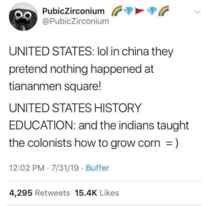 Me_irl: PubicZirconium  @PubicZirconium  UNITED STATES: lol in china they  pretend nothing happened at  tiananmen square!  UNITED STATES HISTORY  EDUCATION: and the indians taught  the colonists how to grow corn =)  12:02 PM 7/31/19 Buffer  4,295 Retweets 15.4K Likes Me_irl