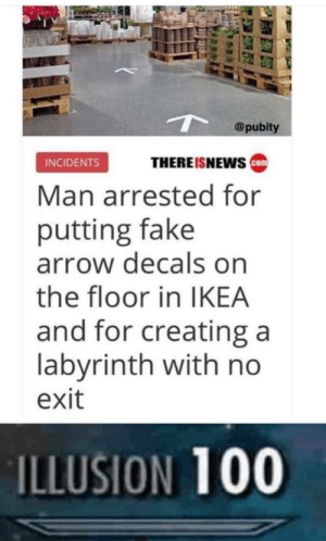 Anaconda, Fake, and Funny: @pubity  THEREISNEws ca  INCIDENTS  Man arrested for  putting fake  arrow decals on  the floor in IKEA  and for creating a  labyrinth with no  exit  ILLUSION 100 So, you think that you are funny, hah? via /r/memes https://ift.tt/2Ar4wBc