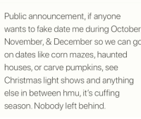 You don't deserve to be lonely. 😏😂: Public announcement, if anyone  wants to fake date me during October  November, & December so we can go  on dates like corn mazes, haunted  houses, or carve pumpkins, see  Christmas light shows and anything  else in between hmu, it's cuffing  season. Nobody left behind. You don't deserve to be lonely. 😏😂