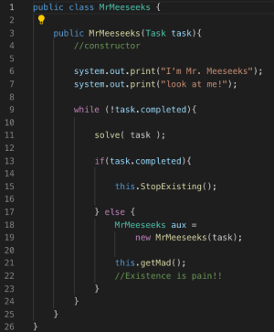 "I'm Mr. Meeseeks look at me!: public class MrMeeseeks {  2  public MrMeeseeks(Task task){  4  //constructor  5  system.out.print(""I'm Mr. Meeseeks"");  system.out.print(""look at me!"");  while (!task.completed){  10  solve task );  11  12  if(task.completed){  13  14  this.StopExisting();  15  16  } else {  17  MrMeeseeks aux =  18  new MrMeeseeks(task);  19  20  this.getMad ();  21  //Existence is pain!!  22  }  23  24  }  25  }  26  LO  ON  ос I'm Mr. Meeseeks look at me!"