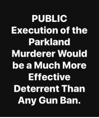 "Tumblr, Blog, and Mean: PUBLIC  Execution of the  Parkland  Murderer Would  be a Much More  Effective  Deterrent Than  Any Gun Ban. <p><a href=""https://libertybill.tumblr.com/post/173203651577/you-think-the-people-that-do-this-stuff-are-afraid"" class=""tumblr_blog"">libertybill</a>:</p>  <blockquote><p>You think the people that do this stuff are afraid to die? You think they don't want that kind of public attention? You guys really have that much of a blood lust that you need to see someone die?</p></blockquote>  <p>I mean frankly I wouldn't shed any tears if the guy were executed but I don't think it would be much of a deterrent the next psycho 🤷🏽‍♀️</p>"
