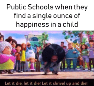 And parents wonder why the youth hates school: Public Schools when they  find a single ounce of  happiness in a child  Let it die, let it die! Let it shrivel up and die! And parents wonder why the youth hates school