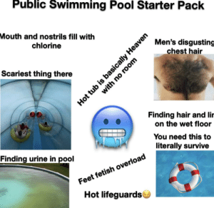 Public Swimming Pool Starter Pack: Public Swimming Pool Starter Pack  Mouth and nostrils fill with  Men's disgusting  chest hair  chlorine  Scariest thing there  Finding hair and lir  on the wet floor  You need this to  literally survive  Finding urine in pool  Feet fetish overload  Hot lifeguards  Hot tub is basically Heaven  with no room Public Swimming Pool Starter Pack