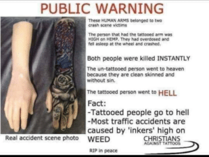 Heaven, Tattoos, and Traffic: PUBLIC WARNING  These HUMAN ARMS belonged to two  crash scene victims  The person that had the tattooed arm was  HIGH on HEMP. They had overdosed and  fell asleep at the wheel and crashed.  Both people were killed INSTANTLY  The un-tattooed person went to heaven  because they are clean skinned and  without sin.  The tattooed person went to HELL  Fact:  -Most traffic accidents are  WEED  -Tattooed people go to hell  caused by 'inkers' high on  Real accident scene photo  CHRISTIANS  AGAINST TATTOOS  RIP in peace inkers