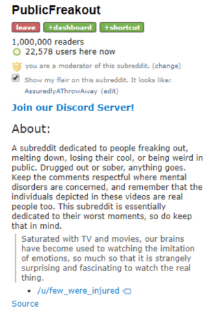 Being Weird, Brains, and Movies: PublicFreakout  +dashboard  leave  +shortcut  1,000,000 readers  O 22,578 users here now  you are a moderator of this subreddit. (change)  Show my flair on this subreddit. It looks like:  AssuredlyAThrowAway (edit)  Join our Discord Server!  About:  A subreddit dedicated to people freaking out,  melting down, losing their cool, or being weird in  public. Drugged out or sober, anything goes.  Keep the comments respectful where mental  disorders are concerned, and remember that the  individuals depicted in these videos are real  people too. This subreddit is essentially  dedicated to their worst moments, so do keep  that in mind  Saturated with TV and movies, our brains  have become used to watching the imitation  of emotions, so much so that it is strangely  surprising and fascinating to watch the real  thing.  /u/few_were_injured  Source /r/PublicFreakout has reached 1 million subscribers!