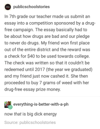 Bad, Big Dick, and College: publicschoolstorie:s  PUBLIC  SCHOOL  In 7th grade our teacher made us submit an  essay into a competition sponsored by a drug-  free campaign. The essay basically had to  be about how drugs are bad and our pledge  to never do drugs. My friend won first place  out of the entire district and the reward was  a check for $40 to be used towards college  he check was written so that it couldn't be  redeemed until 2017 (the year we graduated)  and my friend just now cashed it. She then  proceeded to buy 7 grams of weed with her  drug-free essay prize money  everything-is-better-with-a-ph  now that is big dick energy  Source: publicschoolstories thats what college does to you