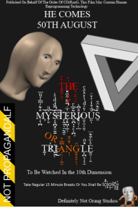 <p>DO NOT OBSERVE THIS MOTION PICTURE</p>: Published On Behalf Of The Order Of COrRonG, This Film May Contain Human  Reprogramming Technology  HE COMES  50TH AUGUST  THE  0  MYSTERIOUS  TRIANGLE  To Be Watched In the 10th Dimension  Take Regular 15 Minute Breaks Or You Shall Bes  Definitely Not Orang Studios <p>DO NOT OBSERVE THIS MOTION PICTURE</p>