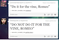 "Target, Tumblr, and Vine: puchewjackalper  psychic-b...  Source: bossuetjolymus  ""Do it for the vine, Romeo""  Mercutio, probably (via wankinq)  49,966 notes  dicksbaguettedagamimon  ""DO NOT DO IT FOR THE  VINE, ROMEO""  Source:gentleromeo  95  benvolio, probably (via gentleromeo)  44,844 notes <p><a class=""tumblr_blog"" href=""http://thatfunniestblog.com/post/104607902909/nervous-sweating-romeo-probably"" target=""_blank"">thatfunnyblog</a>:</p> <blockquote> <p>&ldquo;[NERVOUS SWEATING]&quot; </p> <p>— Romeo, probably</p> </blockquote>"