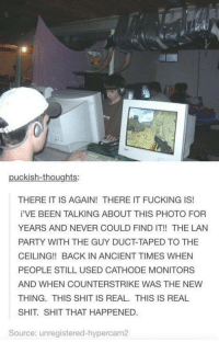 Really miss these days https://t.co/R6zfKjoUjz: puckish-thoughts:  THERE IT IS AGAIN! THERE IT FUCKING IS!  i'VE BEEN TALKING ABOUT THIS PHOTO FOR  YEARS AND NEVER COULD FIND IT!! THE LAN  PARTY WITH THE GUY DUCT-TAPED TO THE  CEILING!! BACK IN ANCIENT TIMES WHEN  PEOPLE STILL USED CATHODE MONITORS  AND WHEN COUNTERSTRIKE WAS THE NEW  THING. THIS SHIT IS REAL. THIS IS REAL  SHIT SHIT THAT HAPPENED.  Source: unregistered-hypercam2 Really miss these days https://t.co/R6zfKjoUjz
