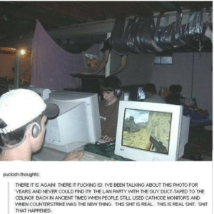 Good old times by INigma1337 MORE MEMES: puckish-thoughts:  THERE IT IS AGAIN! THERE IT FUCKING IS! i'VE BEEN TALKING ABOUT THIS PHOTO FOR  YEARS AND NEVER COULD FIND IT!! THE LAN PARTY WITH THE GUY DUCT-TAPED TO THE  CEILING!! BACK IN ANCIENT TIMES WHEN PEOPLE STILL USED CATHODE MONITORS AND  WHEN COUNTERSTRIKE WAS THE NEW THING. THIS SHIT IS REAL THIS IS REAL SHIT. SHIT  THAT HAPPENED Good old times by INigma1337 MORE MEMES