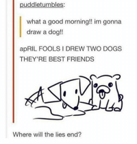 Memes, April Fools, and April Fools Joke: puddletumbles:  what a good morning!! im gonna  draw a dog!!  apRIL FOOLS DREW TWO DOGS  THEY'RE BEST FRIENDS  Where will the lies end? the only good april fools joke -v