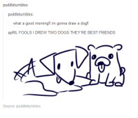 Dogs, Friends, and Good Morning: puddletumbles:  what a good morning!! im gonna draw a dog!  apRIL FOOLS I DREW TWO DOGS THEY'RE BEST FRIENDS  つ  Source: puddletumbles <p>april fool&rsquo;s</p>