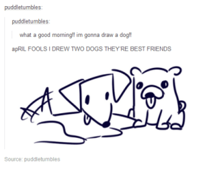 Dogs, Friends, and Tumblr: puddletumbles:  what a good morning!! im gonna draw a dog!  apRIL FOOLS I DREW TWO  DOGS THEYRE BEST  FRIENDS  つ  Source: puddletumbles awesomacious:  april fool's