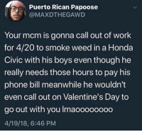 Honda, Papoose, and Phone: Puerto Rican Papoose  @MAXDTHEGAWD  Your mcm is gonna call out of work  for 4/20 to smoke weed in a Honda  Civic with his boys even though he  really needs those hours to pay his  phone bill meanwhile he wouldn't  even call out on Valentine's Day to  go out with you Imaoooooood  4/19/18, 6:46 PM 😂😂😂