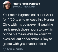 <p>4/20 (via /r/BlackPeopleTwitter)</p>: Puerto Rican Papoose  @MAXDTHEGAWD  Your mcm is gonna call out of work  for 4/20 to smoke weed in a Honda  Civic with his boys even though he  really needs those hours to pay his  phone bill meanwhile he wouldn't  even call out on Valentine's Day to  go out with you Imaoooooo0o  4/19/18, 6:46 PM <p>4/20 (via /r/BlackPeopleTwitter)</p>