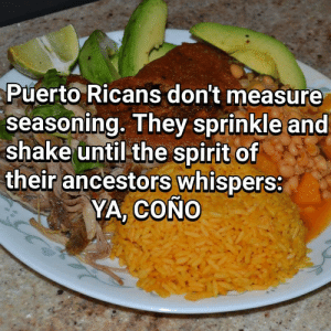 Cuanto? Un chispito.: Puerto Ricans don't measure  seasoning. They sprinkle and  shake until the spirit of  their ancestors whispers:  YA, COÑO Cuanto? Un chispito.