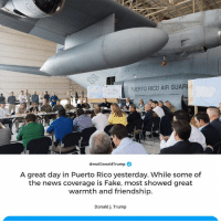Fake, News, and Puerto Rico: PUERTO RICO AIR GUARI  @realDonaldTrump  A great day in Puerto Rico yesterday. While some of  the news coverage is Fake, most showed great  warmth and friendship.  Donald J. Trump A great day in Puerto Rico yesterday. While some of the news coverage is Fake, most showed great warmth and friendship.