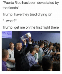 """Funny, Flight, and Puerto Rico: """"Puerto Rico has been devastated by  the floods""""  Trump: have they tried drying it?  """"..what?""""  Trump: get me on the first flight there Solving problems 👏👏"""