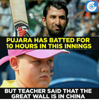 Memes, 🤖, and Walle: PUJARA HAS BATTED FOR  10 HOURS IN THIS INNINGS  BUT TEACHER SAID THAT THE  GREAT WALL IS IN CHINA What an innings it has been!