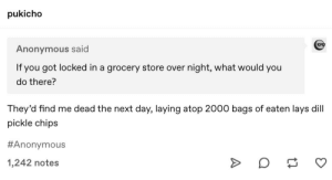 A Worthy Death: pukicho  Anonymous said  night, what would you  If you got locked in a grocery store over  do there?  They'd find me dead the next day, laying atop 2000 bags of eaten lays dill  pickle chips  #Anonymous  1,242 notes A Worthy Death