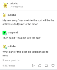 "I guess he missed, huh?: pukicho  creeperx3  pukicho  My new song toss me into the sun' will be the  antithesis to fly me to the moon  creeperx3  Then call it ""Toss me into the sun""  pukicho  What part of this post did you manage to  misS  Source: pukicho  5.597 notes I guess he missed, huh?"