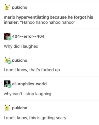 "Hyperventilating Mario: pukicho  mario hyperventilating because he forgot his  inhaler: ""Hahoo hahoo hahoo hahoo""  404--error--404  Why did I laughed  pukicho  I don't know, that's fucked up  ailurophiles-world  why can't I stop laughing  pukicho  I don't know, this is getting scary Hyperventilating Mario"