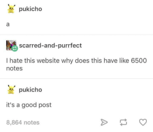 To be fair it is pretty good: pukicho  scarred-and-purrfect  I hate this website why does this have like 6500  notes  pukicho  it's a good post  8,864 notes To be fair it is pretty good