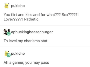 Love, Sex, and Kiss: pukicho  You flirt and kiss and for what??? Sex?????!  Love?????? Pathetic.  aphuckingbeesechurger  To level my charisma stat  pukicho  Ah a gamer, you may pass Charisma