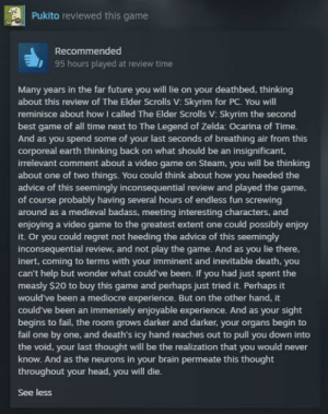 Me irl: Pukito reviewed this game  Recommended  95 hours played at review time  Many years in the far future you will lie on your deathbed, thinking  about this review of The Elder Scrolls V: Skyrim for PC. You will  reminisce about how I called The Elder Scrolls V: Skyrim the second  best game of all time next to The Legend of Zelda: Ocarina of Time.  And as you spend some of your last seconds of breathing air from this  corporeal earth thinking back on what should be an insignificant,  irrelevant comment about a video game on Steam, you will be thinking  about one of two things. You could think about how you heeded the  advice of this seemingly inconsequential review and played the game,  of course probably having several hours of endless fun screwing  around as a medieval badass, meeting interesting characters, and  enjoying a video game to the greatest extent one could possibly enjoy  it. Or you could regret not heeding the advice of this seemingly  inconsequential review, and not play the game. And as you lie there,  inert, coming to terms with your imminent and inevitable death, you  can't help but wonder what could've been. If you had just spent the  measly $20 to buy this game and perhaps just tried it. Perhaps it  would've been a mediocre experience. But on the other hand, it  could've been an immensely enjoyable experience. And as your sight  begins to fail, the room grows darker and darker, your organs begin to  fail one by one, and death's icy hand reaches out to pull you down into  the void, your last thought will be the realization that you would never  know. And as the neurons in your brain permeate this thought  throughout your head, you will die.  See less Me irl