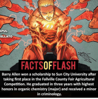 Anime, Batman, and Facts: PUL  ELLATO  FACTSOFFLASH  Barry Allen won a scholarship to Sun City University after  taking first place in the Fallville County Fair Agricultural  Competition. He graduated in three years with highest  honors in organic chemistry (major) and received a minor  in criminology. What's your major right now or what do you want to study? - flash cwflash theflash flashpoint arrow dc marvel batman superman speedforce batmanvsuperman barryallen justiceleague dctv superhero facts comics mcu anime dccomics supervillain grantgustin wallywest