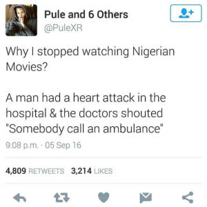 Quick, its an emergency!: Pule and 6 Others  @PuleXR  Why I stopped watching Nigerian  Movies?  A man had a heart attack in the  hospital & the doctors shouted  Somebody call an ambulance  9:08 p.m. 05 Sep 16  4,809 RETWEETS 3,214 LIKES  t구 Quick, its an emergency!