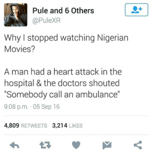 "In The Hospital: Pule and 6 Others  @PuleXR  Why I stopped watching Nigerian  Movies?  A man had a heart attack in the  hospital & the doctors shouted  ""Somebody call an ambulance""  9:08 p.m. · 05 Sep 16  4,809 RETWEETS 3,214 LIKES"