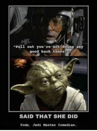"master yoda: ""Pull out you're not doing any  good back there  SAID THAT SHE DID  Yoda. Jedi Master Comedian."