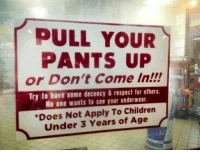 silly-luv:  ♡ find your best posts on my blog ♡: PULL YOUR  PANTS UP  or Don't Come In!!!  Try to have some decency&respect for others  No one wants to see your underwear  Does Not Apply To Children  Under 3 Years of Age silly-luv:  ♡ find your best posts on my blog ♡