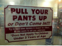 pull your pants up: PULL YOUR  PANTS UP  or Don't Come In!!!  Try to have some decency & respect lar afhers.  No one wants to see your underwear.  Does Not Apply To Children  Under 3 Years of Age