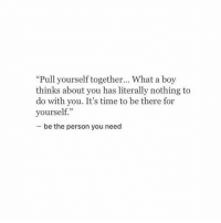 """Time, Boy, and You: """"Pull yourself together... What a boy  thinks about you has literally nothing to  do with you. It's time to be there for  yourself.""""  be the person you need"""