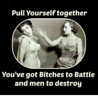 Bitch, Love, and Memes: Pull Yourself together  You've got Bitches to Battle  and men to destroy *love*