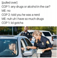 Cars, Drugs, and Lol: pulled over  COP 1: any drugs or alcohol in the car?  ME: no  COP 2: told you he was a nerd  ME: nuh uh I have so much drugs  COP 1: lol gotcha  mOmaX